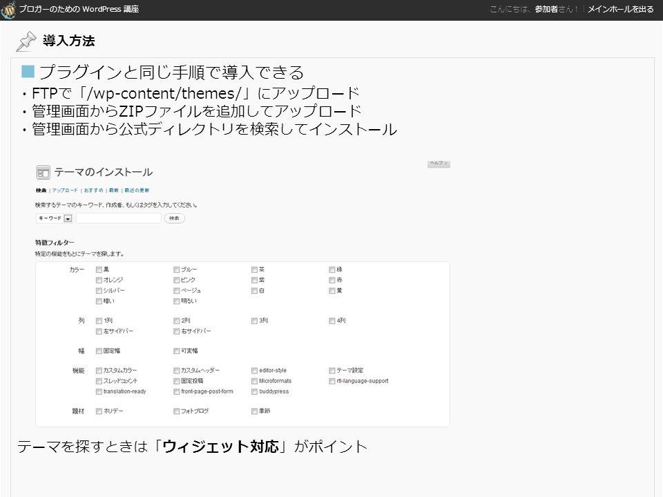 ブロガーのための WordPress 講座 こんにちは、参加者さん!|メインホールを出る ■ プラグインと同じ手順で導入できる ・FTPで「/wp-content/themes/」にアップロード ・管理画面からZIPファイルを追加してアップロード ・管理画面から公式ディレクトリを検索してインストール テーマを探すときは「ウィジェット対応」がポイント 導入方法