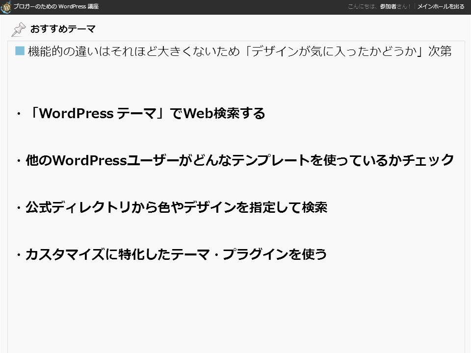 ブロガーのための WordPress 講座 こんにちは、参加者さん!|メインホールを出る ■ 機能的の違いはそれほど大きくないため「デザインが気に入ったかどうか」次第 ・「WordPress テーマ」でWeb検索する ・他のWordPressユーザーがどんなテンプレートを使っているかチェック ・公式ディレクトリから色やデザインを指定して検索 ・カスタマイズに特化したテーマ・プラグインを使う おすすめテーマ