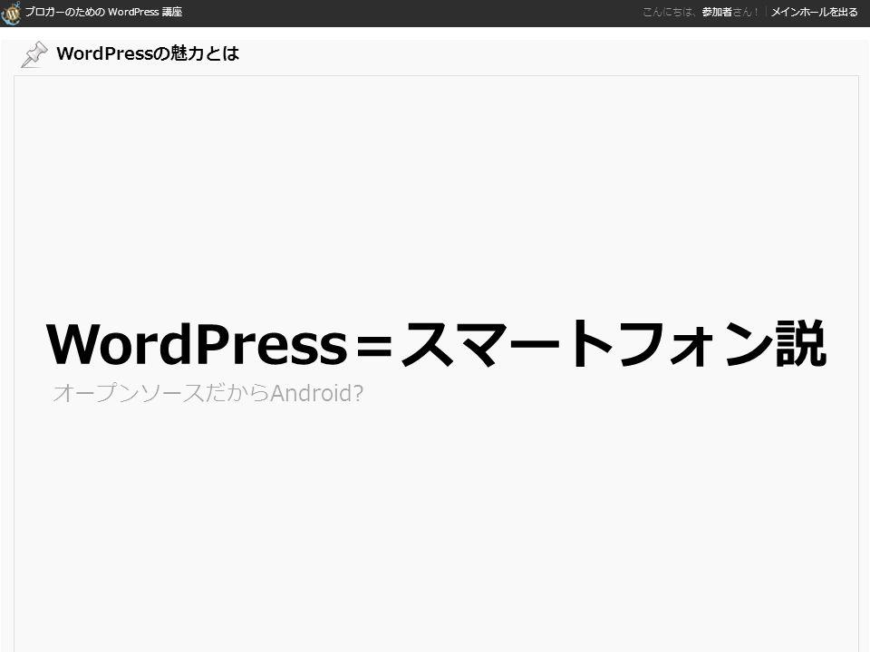 ブロガーのための WordPress 講座 こんにちは、参加者さん!|メインホールを出る WordPress=スマートフォン説 オープンソースだからAndroid WordPressの魅力とは