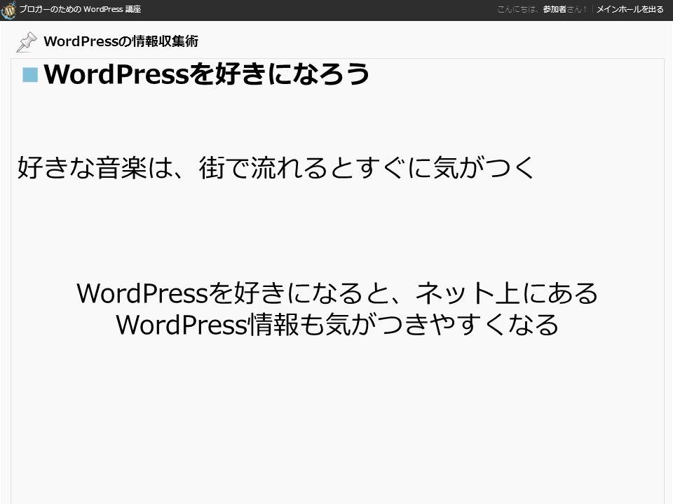 ブロガーのための WordPress 講座 こんにちは、参加者さん!|メインホールを出る ■WordPressを好きになろう 好きな音楽は、街で流れるとすぐに気がつく WordPressを好きになると、ネット上にある WordPress情報も気がつきやすくなる WordPressの情報収集術