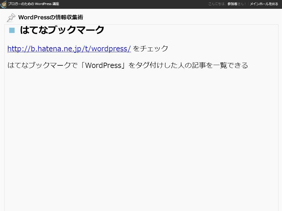 ブロガーのための WordPress 講座 こんにちは、参加者さん!|メインホールを出る ■ はてなブックマーク http://b.hatena.ne.jp/t/wordpress/http://b.hatena.ne.jp/t/wordpress/ をチェック はてなブックマークで「WordPress」をタグ付けした人の記事を一覧できる WordPressの情報収集術