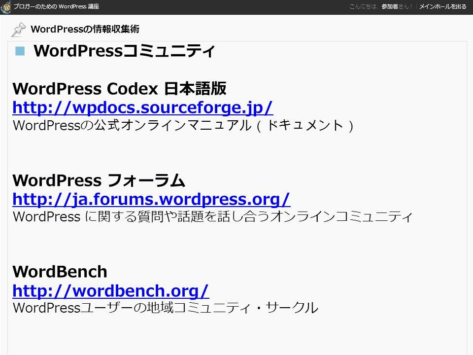 ブロガーのための WordPress 講座 こんにちは、参加者さん!|メインホールを出る ■ WordPressコミュニティ WordPress Codex 日本語版 http://wpdocs.sourceforge.jp/ WordPressの 公式オンラインマニュアル(ドキュメント) WordPress フォーラム http://ja.forums.wordpress.org/ WordPress に関する質問や話題を話し合うオンラインコミュニティ WordBench http://wordbench.org/ WordPressユーザーの地域コミュニティ・サークル WordPressの情報収集術