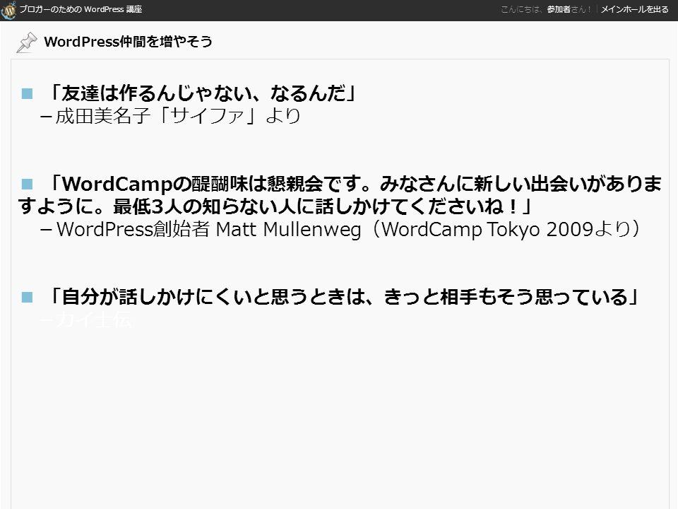 ブロガーのための WordPress 講座 こんにちは、参加者さん!|メインホールを出る ■ 「友達は作るんじゃない、なるんだ」 -成田美名子「サイファ」より ■ 「WordCampの醍醐味は懇親会です。みなさんに新しい出会いがありま すように。最低3人の知らない人に話しかけてくださいね!」 -WordPress創始者 Matt Mullenweg(WordCamp Tokyo 2009より) ■ 「自分が話しかけにくいと思うときは、きっと相手もそう思っている」 -カイ士伝 WordPress仲間を増やそう