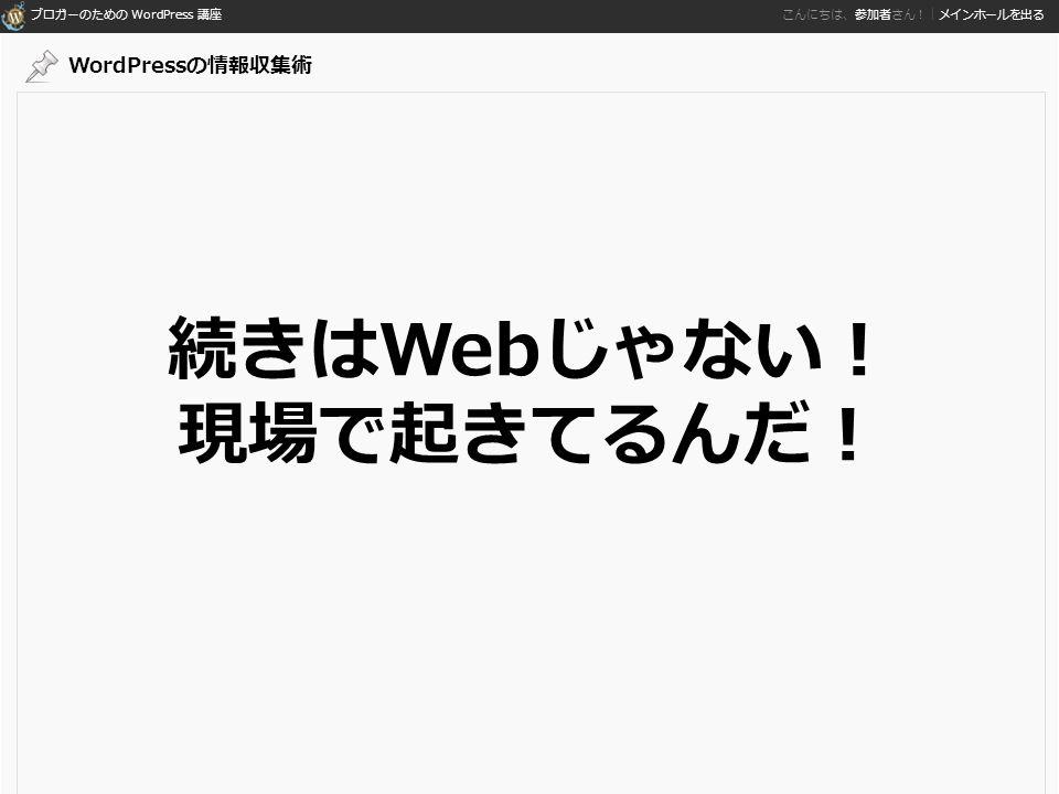 ブロガーのための WordPress 講座 こんにちは、参加者さん!|メインホールを出る 続きはWebじゃない! 現場で起きてるんだ! WordPressの情報収集術