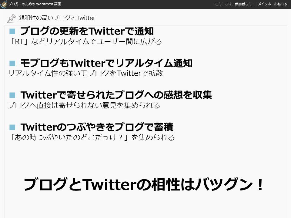 ブロガーのための WordPress 講座 こんにちは、参加者さん!|メインホールを出る ■ ブログの更新をTwitterで通知 「RT」などリアルタイムでユーザー間に広がる ■ モブログもTwitterでリアルタイム通知 リアルタイム性の強いモブログをTwitterで拡散 ■ Twitterで寄せられたブログへの感想を収集 ブログへ直接は寄せられない意見を集められる ■ Twitterのつぶやきをブログで蓄積 「あの時つぶやいたのどこだっけ?」を集められる ブログとTwitterの相性はバツグン! 親和性の高いブログとTwitter