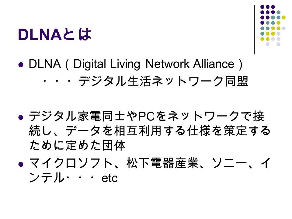 DLNA とは DLNA ( Digital Living Network Alliance ) ・・・デジタル生活ネットワーク同盟 デジタル家電同士や PC をネットワークで接 続し、データを相互利用する仕様を策定する ために定めた団体 マイクロソフト、松下電器産業、ソニー、イ ンテル・・・ etc