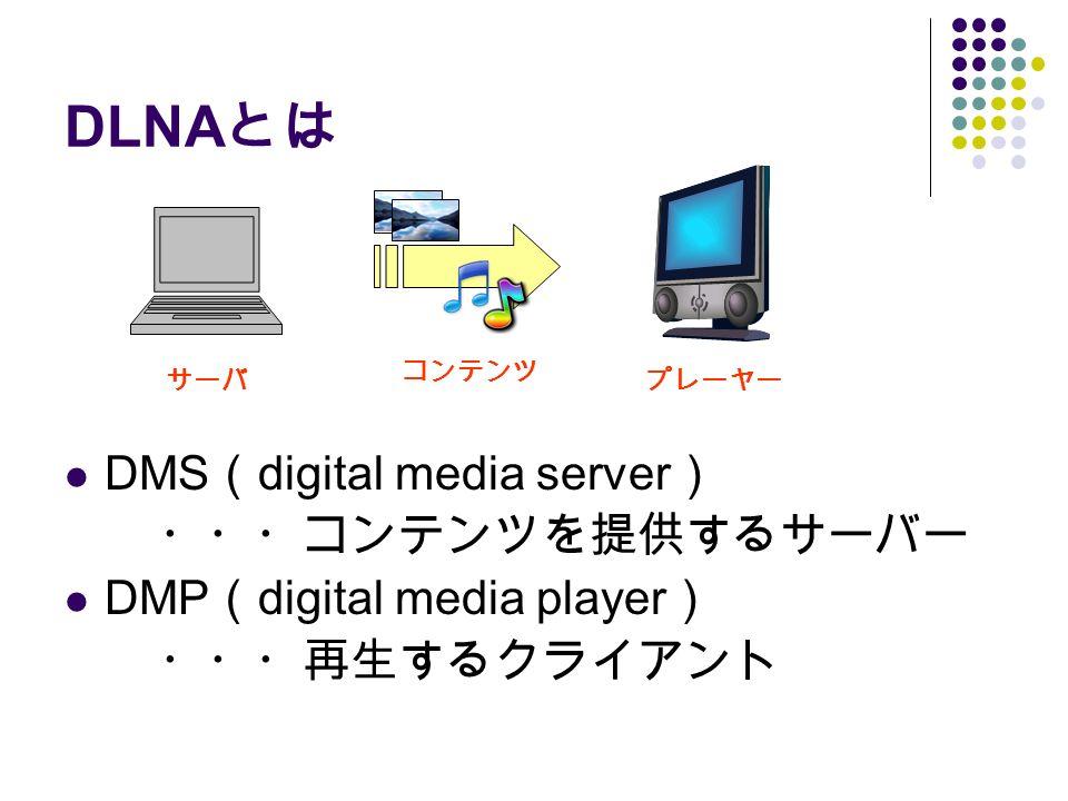 DLNA とは DMS ( digital media server ) ・・・コンテンツを提供するサーバー DMP ( digital media player ) ・・・再生するクライアント サーバプレーヤー コンテンツ