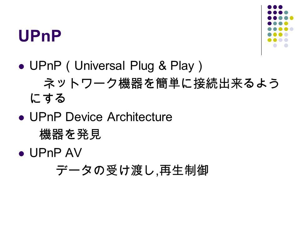 UPnP UPnP ( Universal Plug & Play ) ネットワーク機器を簡単に接続出来るよう にする UPnP Device Architecture 機器を発見 UPnP AV データの受け渡し, 再生制御