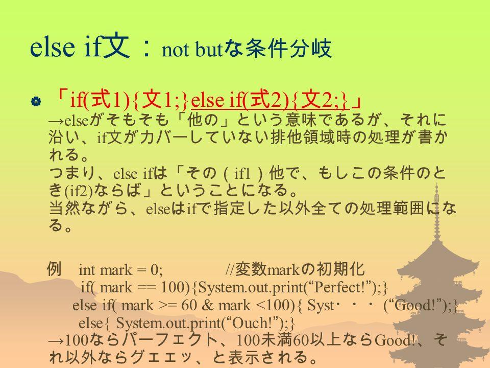 else if 文: not but な条件分岐  「 if( 式 1){ 文 1;}else if( 式 2){ 文 2;} 」 →else がそもそも「他の」という意味であるが、それに 沿い、 if 文がカバーしていない排他領域時の処理が書か れる。 つまり、 else if は「その( if1 )他で、もしこの条件のと き (if2) ならば」ということになる。 当然ながら、 else は if で指定した以外全ての処理範囲にな る。 例 int mark = 0;// 変数 mark の初期化 if( mark == 100){System.out.print( Perfect.