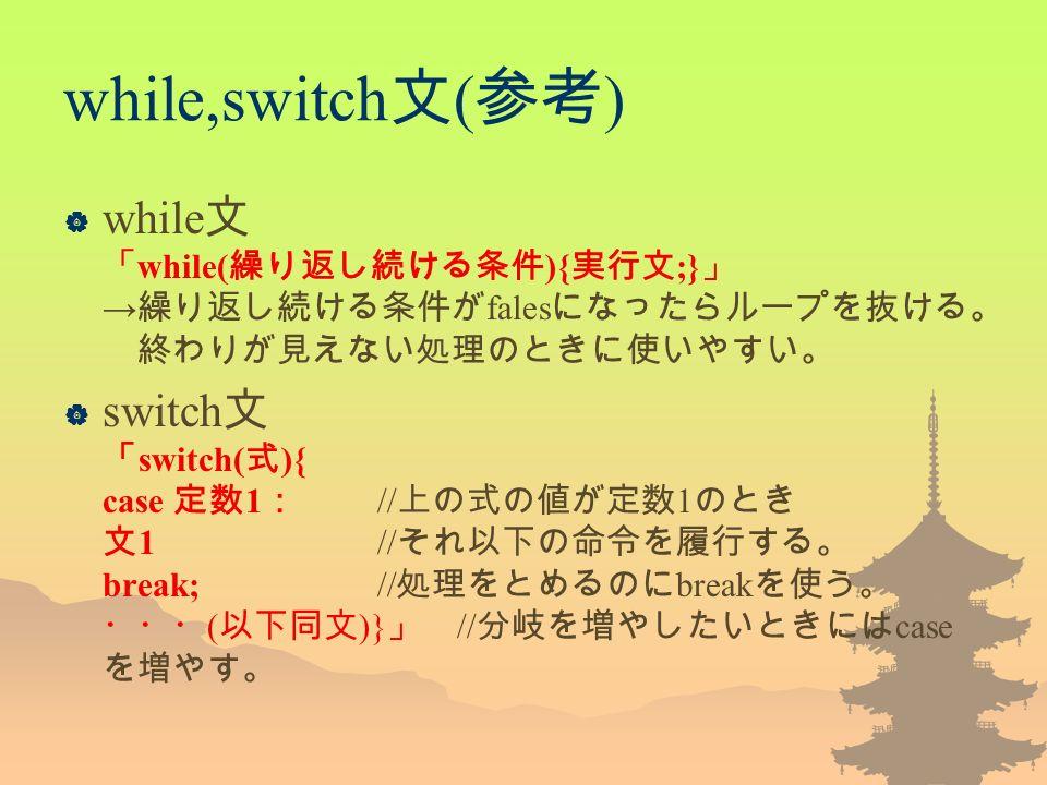 while,switch 文 ( 参考 )  while 文 「 while( 繰り返し続ける条件 ){ 実行文 ;} 」 → 繰り返し続ける条件が fales になったらループを抜ける。 終わりが見えない処理のときに使いやすい。  switch 文 「 switch( 式 ){ case 定数 1 : // 上の式の値が定数 1 のとき 文 1 // それ以下の命令を履行する。 break; // 処理をとめるのに break を使う。 ・・・ ( 以下同文 )} 」 // 分岐を増やしたいときには case を増やす。