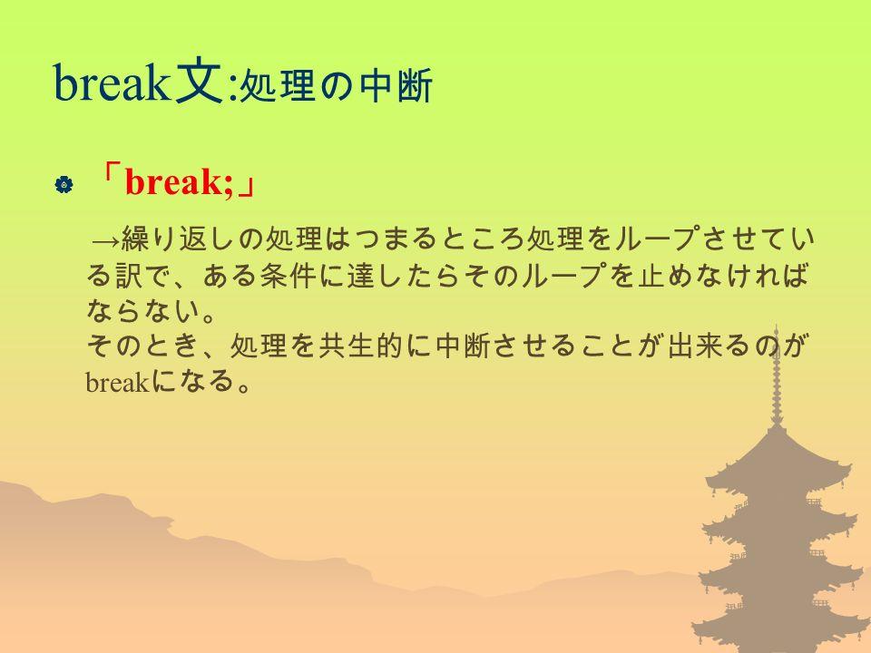 break 文 : 処理の中断  「 break; 」 → 繰り返しの処理はつまるところ処理をループさせてい る訳で、ある条件に達したらそのループを止めなければ ならない。 そのとき、処理を共生的に中断させることが出来るのが break になる。