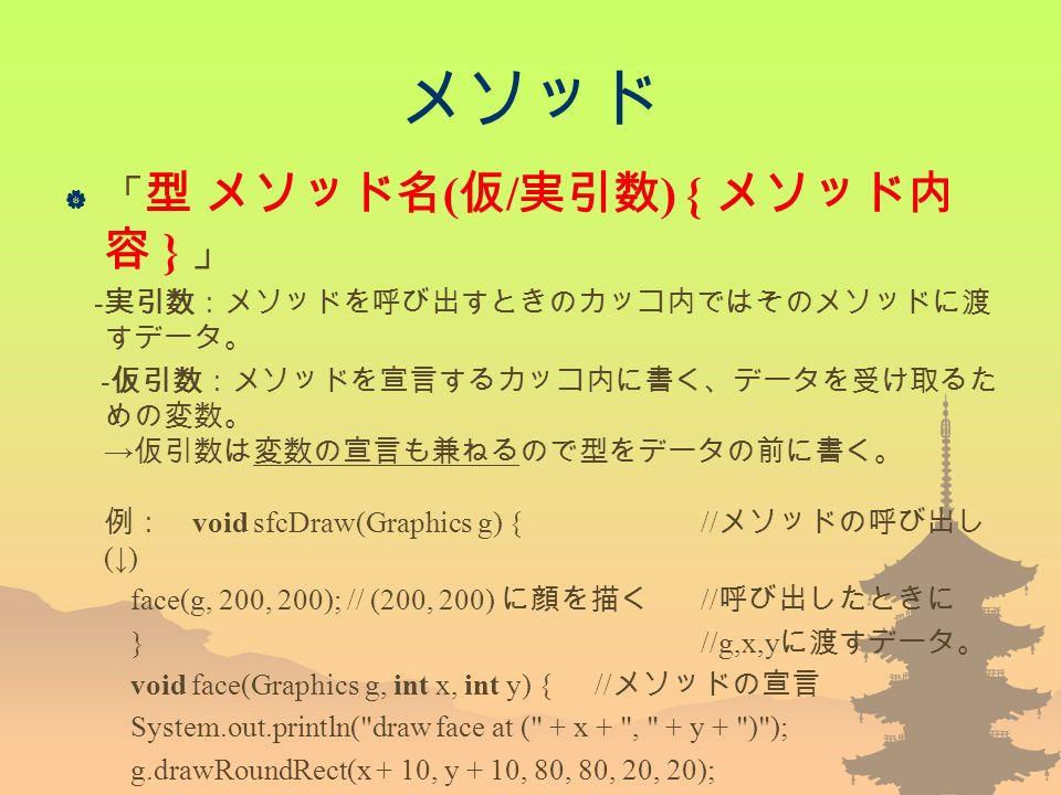 メソッド  「 型 メソッド名 ( 仮 / 実引数 ) { メソッド内 容 } 」 - 実引数:メソッドを呼び出すときのカッコ内ではそのメソッドに渡 すデータ。 - 仮引数:メソッドを宣言するカッコ内に書く、データを受け取るた めの変数。 → 仮引数は変数の宣言も兼ねるので型をデータの前に書く。 例: void sfcDraw(Graphics g) { // メソッドの呼び出し (↓) face(g, 200, 200); // (200, 200) に顔を描く // 呼び出したときに } //g,x,y に渡すデータ。 void face(Graphics g, int x, int y) { // メソッドの宣言 System.out.println( draw face at ( + x + , + y + ) ); g.drawRoundRect(x + 10, y + 10, 80, 80, 20, 20); g.drawOval(x + 20, y + 30, 20, 15); g.drawLine(x + 40, y + 70, x + 60, y + 70); 95: }