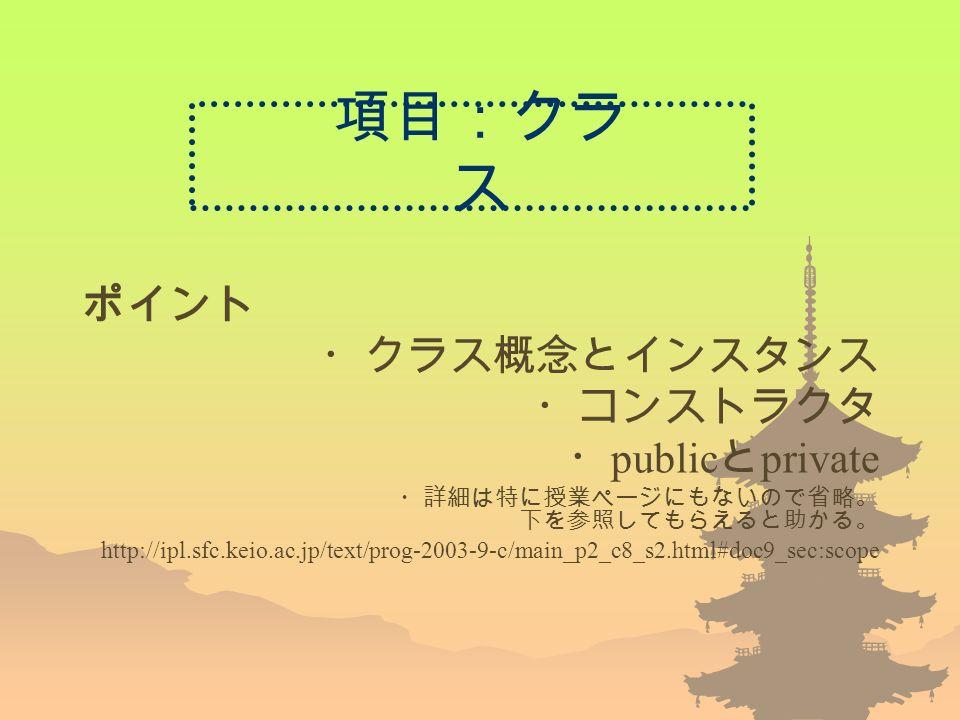 項目:クラ ス ポイント ・クラス概念とインスタンス ・コンストラクタ ・ public と private ・詳細は特に授業ページにもないので省略。 下を参照してもらえると助かる。 http://ipl.sfc.keio.ac.jp/text/prog-2003-9-c/main_p2_c8_s2.html#doc9_sec:scope
