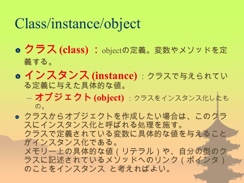 Class/instance/object  クラス (class) : object の定義。変数やメソッドを定 義する。  インスタンス (instance) :クラスで与えられてい る定義に与えた具体的な値。 – オブジェクト (object) :クラスをインスタンス化したも の。  クラスからオブジェクトを作成したい場合は、このクラ スにインスタンス化と呼ばれる処理を施す。 クラスで定義されている変数に具体的な値を与えること がインスタンス化である。 メモリー上の具体的な値(リテラル)や、自分の型のク ラスに記述されているメソッドへのリンク(ポインタ) のことをインスタンス と考えればよい。