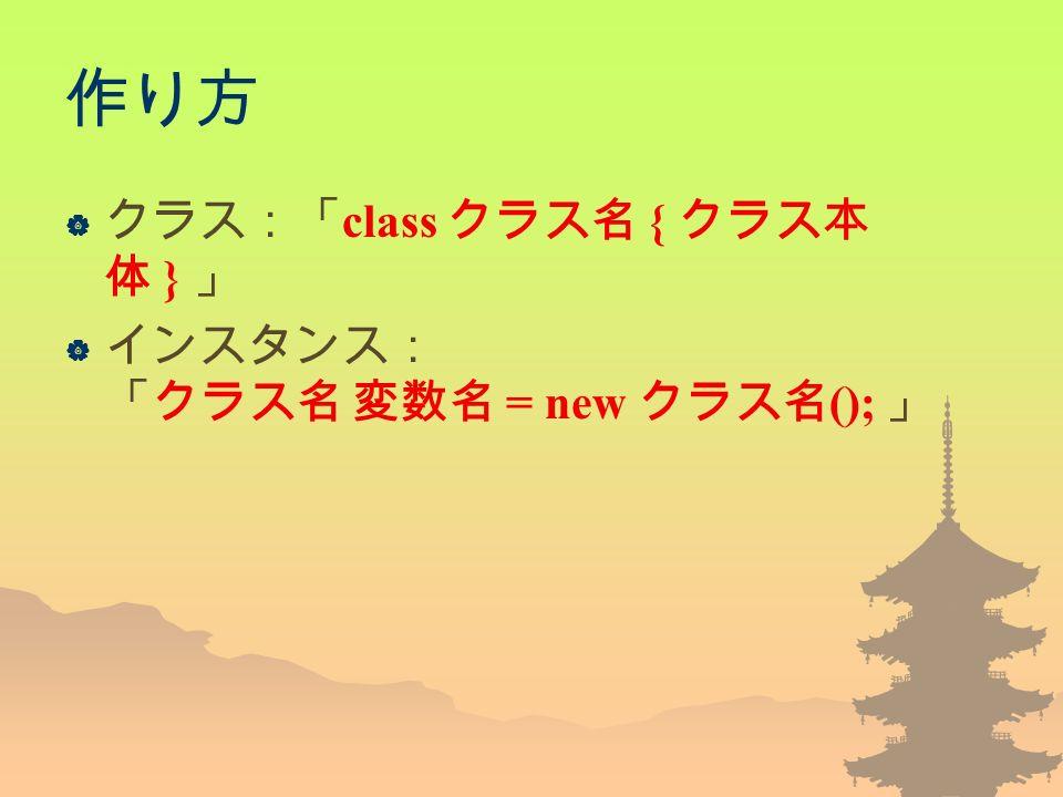 作り方  クラス:「 class クラス名 { クラス本 体 } 」  インスタンス: 「クラス名 変数名 = new クラス名 (); 」