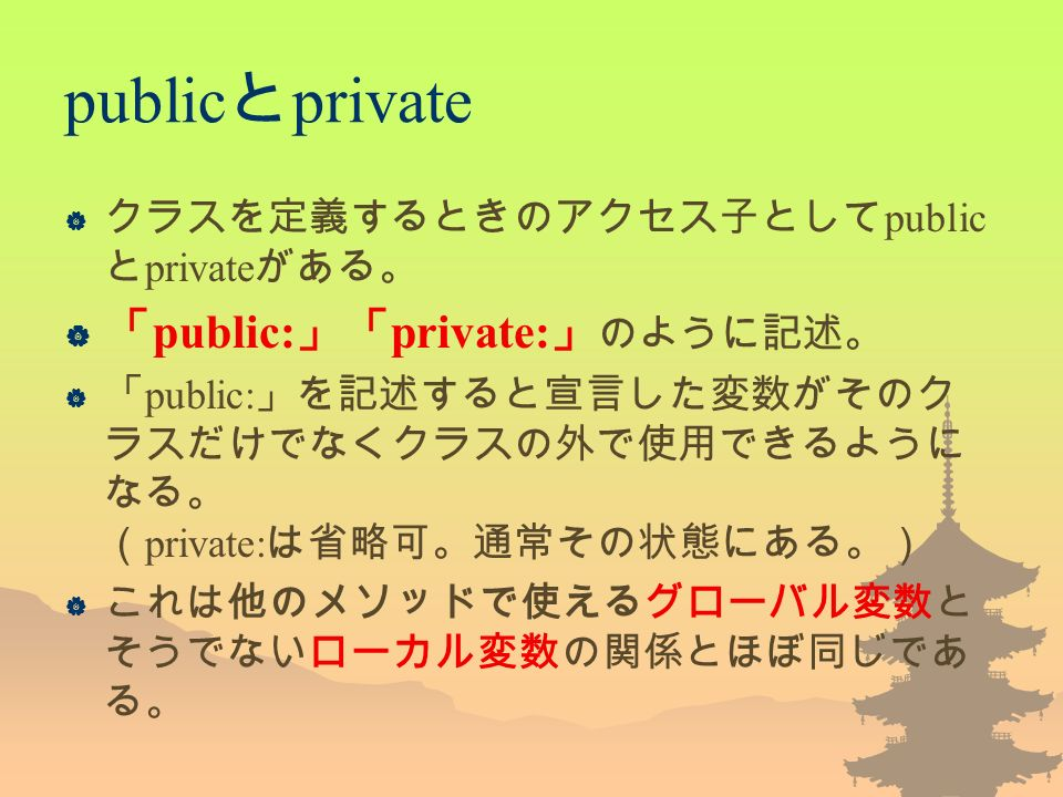 public と private  クラスを定義するときのアクセス子として public と private がある。  「 public: 」「 private: 」 のように記述。  「 public: 」を記述すると宣言した変数がそのク ラスだけでなくクラスの外で使用できるように なる。 ( private: は省略可。通常その状態にある。)  これは他のメソッドで使えるグローバル変数と そうでないローカル変数の関係とほぼ同じであ る。