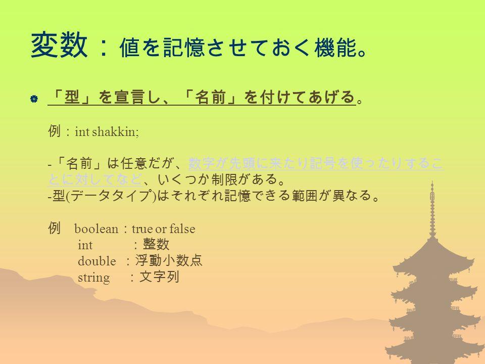 変数: 値を記憶させておく機能。  「型」を宣言し、「名前」を付けてあげる 。 例: int shakkin; - 「名前」は任意だが、数字が先頭に来たり記号を使ったりするこ とに対してなど、いくつか制限がある。 - 型 ( データタイプ ) はそれぞれ記憶できる範囲が異なる。 例 boolean : true or false int :整数 double :浮動小数点 string :文字列数字が先頭に来たり記号を使ったりするこ とに対してなど