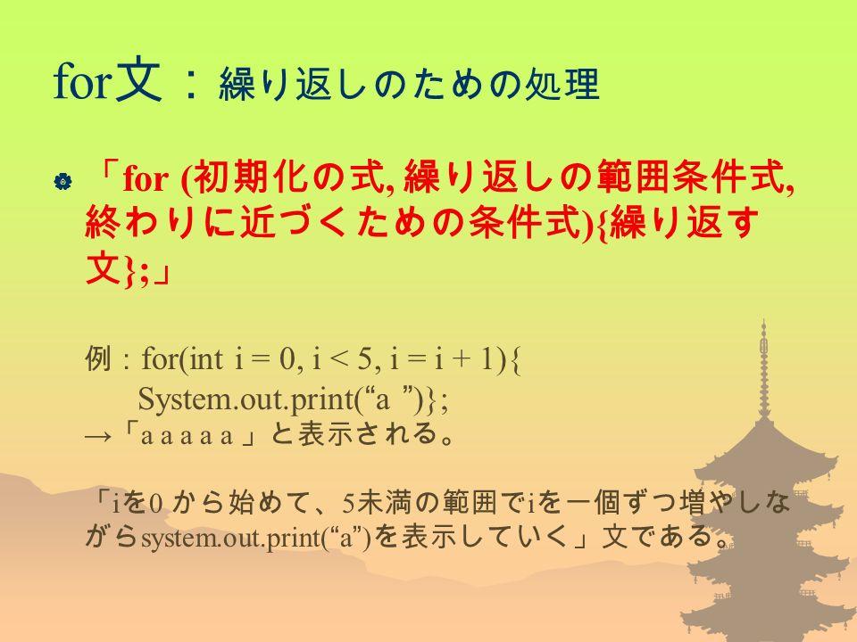for 文: 繰り返しのための処理  「 for ( 初期化の式, 繰り返しの範囲条件式, 終わりに近づくための条件式 ){ 繰り返す 文 }; 」 例: for(int i = 0, i < 5, i = i + 1){ System.out.print( a )}; → 「 a a a a a 」と表示される。 「 i を 0 から始めて、 5 未満の範囲で i を一個ずつ増やしな がら system.out.print( a ) を表示していく」文である。