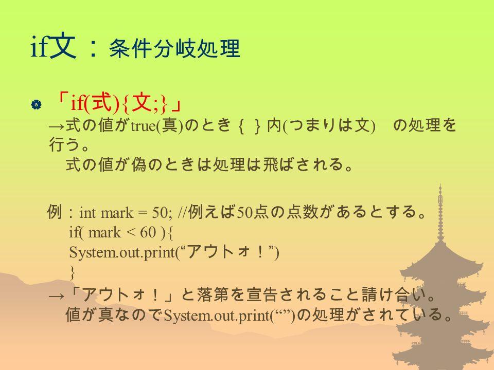 if 文: 条件分岐処理  「 if( 式 ){ 文 ;} 」 → 式の値が true( 真 ) のとき{}内 ( つまりは文 ) の処理を 行う。 式の値が偽のときは処理は飛ばされる。 例: int mark = 50;// 例えば 50 点の点数があるとする。 if( mark < 60 ){ System.out.print( アウトォ! ) } → 「アウトォ!」と落第を宣告されること請け合い。 値が真なので System.out.print( ) の処理がされている。