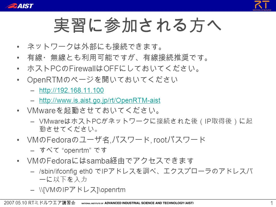 2007.05.10 RT ミドルウエア講習会 実習に参加される方へ ネットワークは外部にも接続できます。 有線・無線とも利用可能ですが、有線接続推奨です。 ホスト PC の Firewall は OFF にしておいてください。 OpenRTM のページを開いておいてください –http://192.168.11.100http://192.168.11.100 –http://www.is.aist.go.jp/rt/OpenRTM-aisthttp://www.is.aist.go.jp/rt/OpenRTM-aist VMware を起動させておいてください。 –VMware はホスト PC がネットワークに接続された後( IP 取得後)に起 動させてください。 VM の Fedora のユーザ名, パスワード, root パスワード – すべて openrtm です VM の Fedora には samba 経由でアクセスできます –/sbin/ifconfig eth0 で IP アドレスを調べ、エクスプローラのアドレスバ ーに以下を入力 –\\[VM の IP アドレス ]\openrtm 1