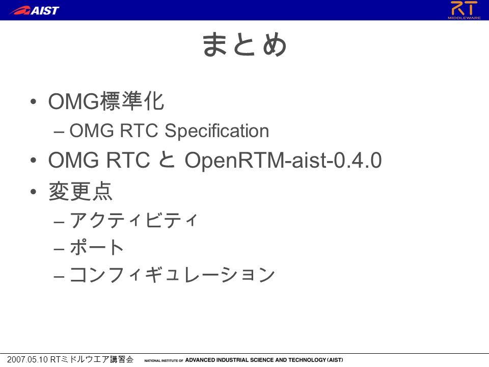 2007.05.10 RT ミドルウエア講習会 まとめ OMG 標準化 –OMG RTC Specification OMG RTC と OpenRTM-aist-0.4.0 変更点 – アクティビティ – ポート – コンフィギュレーション