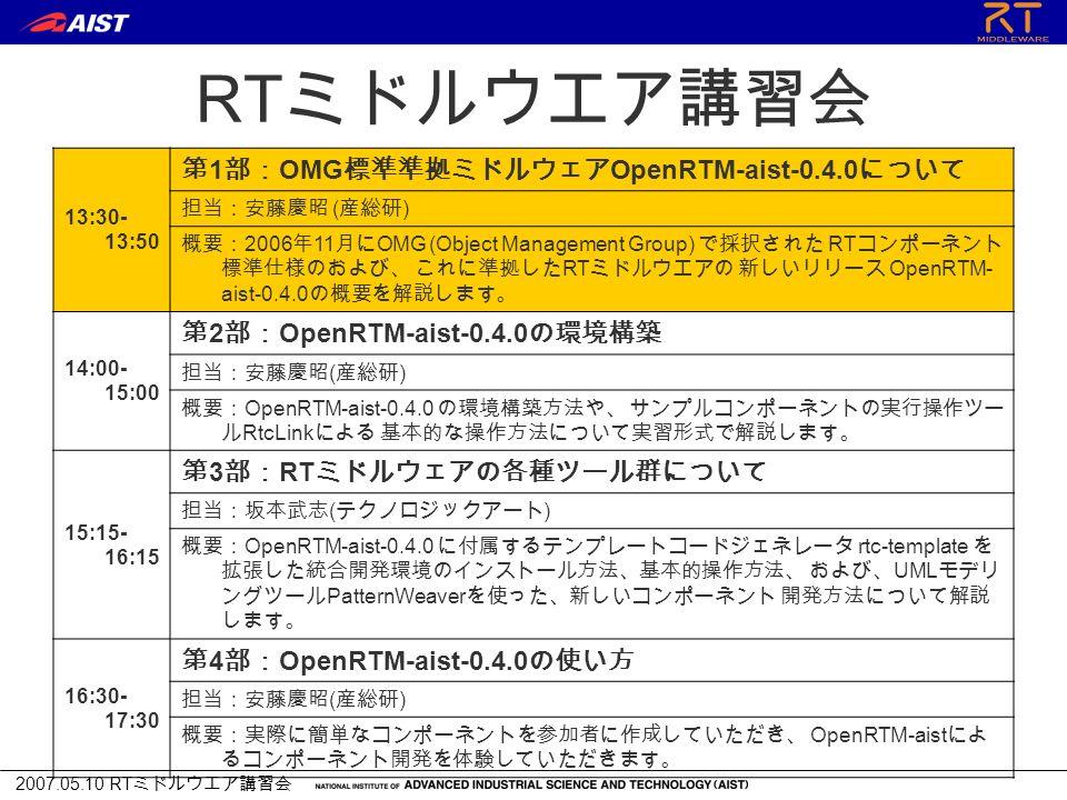 2007.05.10 RT ミドルウエア講習会 RT ミドルウエア講習会 13:30- 13:50 第 1 部: OMG 標準準拠ミドルウェア OpenRTM-aist-0.4.0 について 担当:安藤慶昭 ( 産総研 ) 概要: 2006 年 11 月に OMG (Object Management Group) で採択された RT コンポーネント 標準仕様のおよび、 これに準拠した RT ミドルウエアの 新しいリリース OpenRTM- aist-0.4.0 の概要を解説します。 14:00- 15:00 第 2 部: OpenRTM-aist-0.4.0 の環境構築 担当:安藤慶昭 ( 産総研 ) 概要: OpenRTM-aist-0.4.0 の環境構築方法や、 サンプルコンポーネントの実行操作ツー ル RtcLink による 基本的な操作方法について実習形式で解説します。 15:15- 16:15 第 3 部: RT ミドルウェアの各種ツール群について 担当:坂本武志 ( テクノロジックアート ) 概要: OpenRTM-aist-0.4.0 に付属するテンプレートコードジェネレータ rtc-template を 拡張した統合開発環境のインストール方法、基本的操作方法、 および、 UML モデリ ングツール PatternWeaver を使った、新しいコンポーネント 開発方法について解説 します。 16:30- 17:30 第 4 部: OpenRTM-aist-0.4.0 の使い方 担当:安藤慶昭 ( 産総研 ) 概要:実際に簡単なコンポーネントを参加者に作成していただき、 OpenRTM-aist によ るコンポーネント開発を体験していただきます。