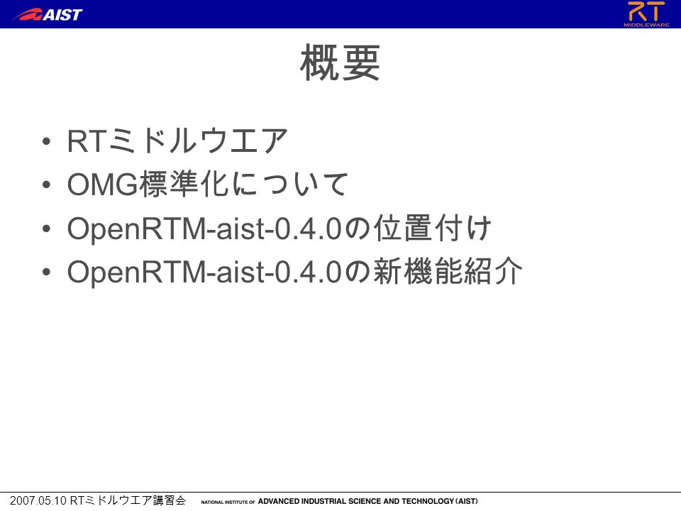2007.05.10 RT ミドルウエア講習会 概要 RT ミドルウエア OMG 標準化について OpenRTM-aist-0.4.0 の位置付け OpenRTM-aist-0.4.0 の新機能紹介