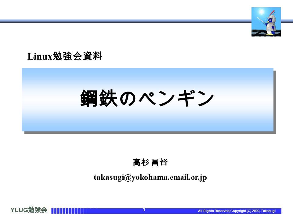 YLUG 勉強会 1 All Rights Reserved,Copyright (C) 2000, Takasugi Linux 勉強会資料 鋼鉄のペンギン 高杉 昌督 takasugi@yokohama.email.or.jp