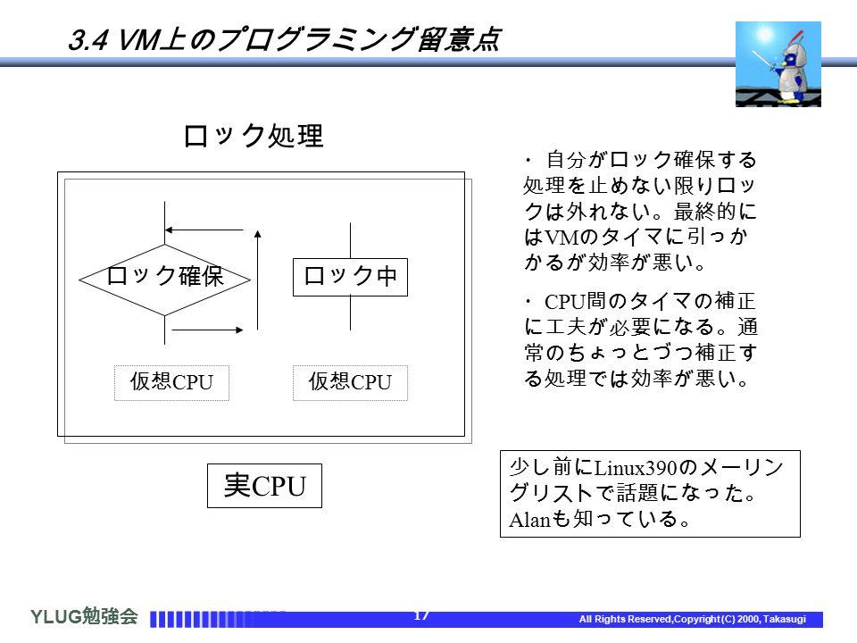 YLUG 勉強会 17 All Rights Reserved,Copyright (C) 2000, Takasugi 3.4 VM 上のプログラミング留意点 ロック処理 実 CPU 仮想 CPU ロック中 ロック確保 ・自分がロック確保する 処理を止めない限りロッ クは外れない。最終的に は VM のタイマに引っか かるが効率が悪い。 ・ CPU 間のタイマの補正 に工夫が必要になる。通 常のちょっとづつ補正す る処理では効率が悪い。 少し前に Linux390 のメーリン グリストで話題になった。 Alan も知っている。