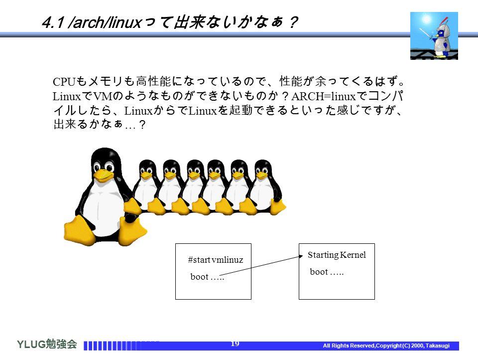 YLUG 勉強会 19 All Rights Reserved,Copyright (C) 2000, Takasugi 4.1 /arch/linux って出来ないかなぁ? CPU もメモリも高性能になっているので、性能が余ってくるはず。 Linux で VM のようなものができないものか? ARCH=linux でコンパ イルしたら、 Linux からで Linux を起動できるといった感じですが、 出来るかなぁ … ? #start vmlinuz boot …..