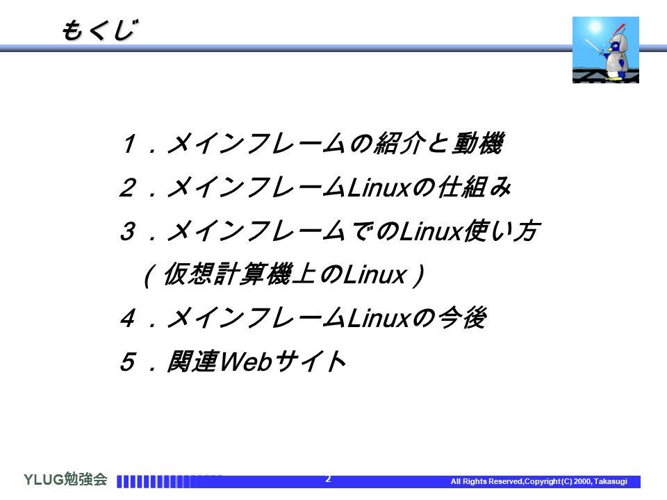 YLUG 勉強会 2 All Rights Reserved,Copyright (C) 2000, Takasugi もくじ 1.メインフレームの紹介と動機 2.メインフレーム Linux の仕組み 3.メインフレームでの Linux 使い方 (仮想計算機上の Linux ) 4.メインフレーム Linux の今後 5.関連 Web サイト