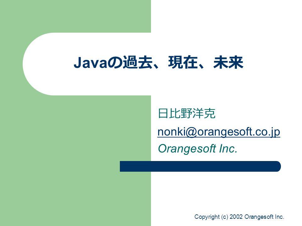 Copyright (c) 2002 Orangesoft Inc. Java の過去、現在、未来 日比野洋克 nonki@orangesoft.co.jp Orangesoft Inc.