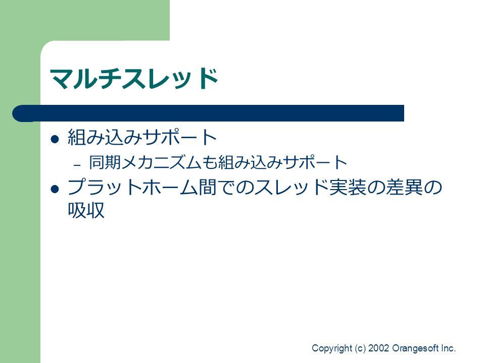 Copyright (c) 2002 Orangesoft Inc. マルチスレッド 組み込みサポート – 同期メカニズムも組み込みサポート プラットホーム間でのスレッド実装の差異の 吸収