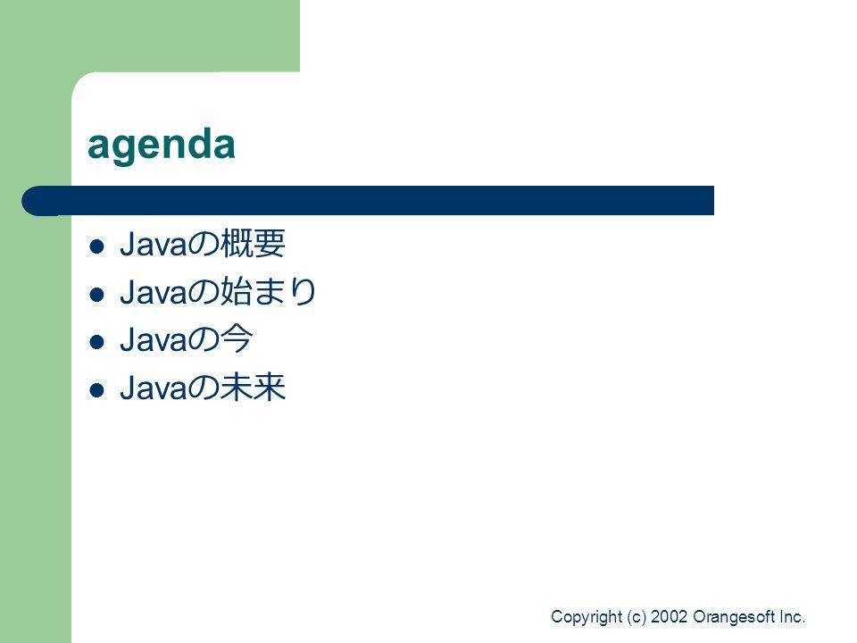 Copyright (c) 2002 Orangesoft Inc. agenda Java の概要 Java の始まり Java の今 Java の未来