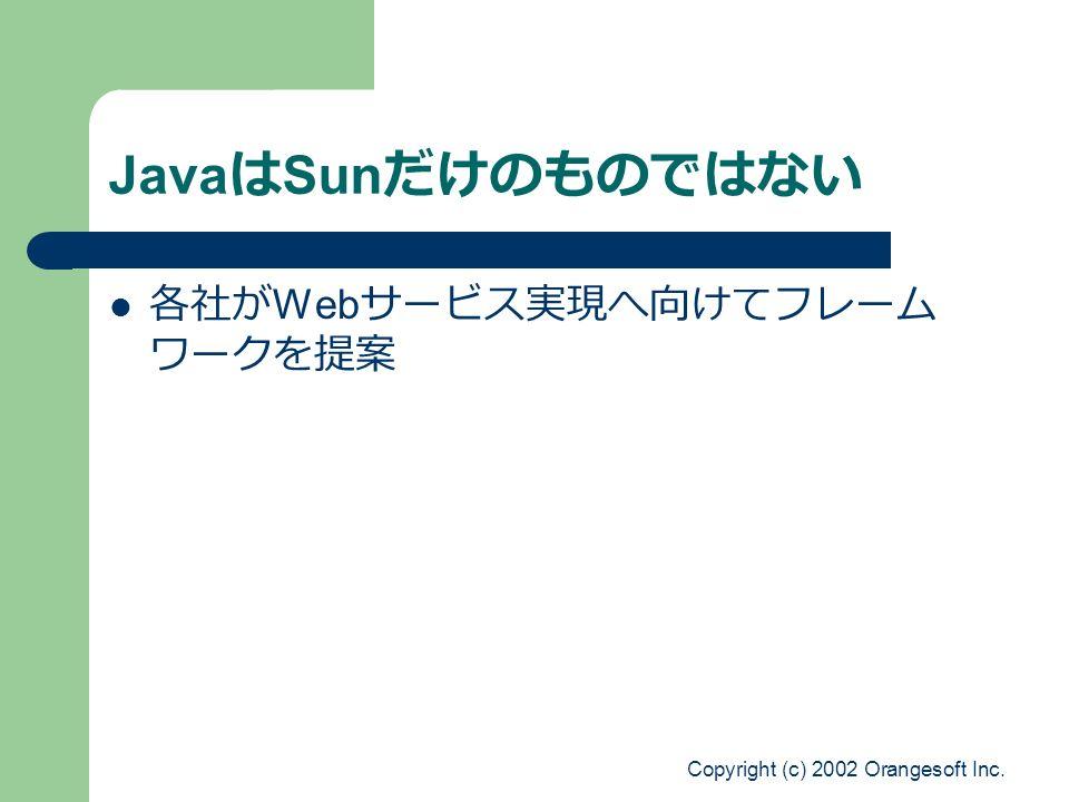 Copyright (c) 2002 Orangesoft Inc. Java は Sun だけのものではない 各社が Web サービス実現へ向けてフレーム ワークを提案