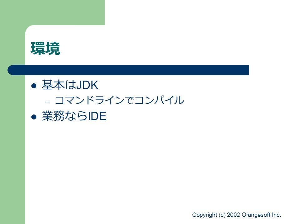 Copyright (c) 2002 Orangesoft Inc. 環境 基本は JDK – コマンドラインでコンパイル 業務なら IDE