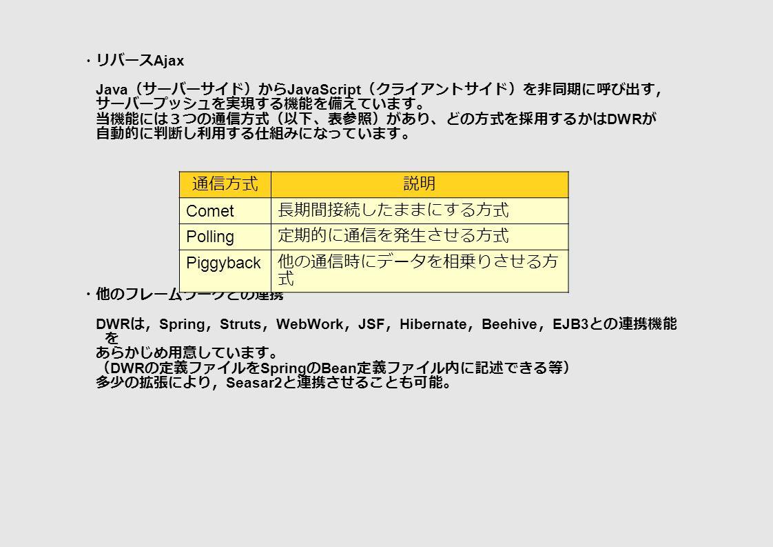 ・リバース Ajax Java (サーバーサイド)から JavaScript (クライアントサイド)を非同期に呼び出す, サーバープッシュを実現する機能を備えています。 当機能には3つの通信方式(以下、表参照)があり、どの方式を採用するかは DWR が 自動的に判断し利用する仕組みになっています。 ・他のフレームワークとの連携 DWR は, Spring , Struts , WebWork , JSF , Hibernate , Beehive , EJB3 との連携機能 を あらかじめ用意しています。 ( DWR の定義ファイルを Spring の Bean 定義ファイル内に記述できる等) 多少の拡張により, Seasar2 と連携させることも可能。 通信方式説明 Comet 長期間接続したままにする方式 Polling 定期的に通信を発生させる方式 Piggyback 他の通信時にデータを相乗りさせる方 式