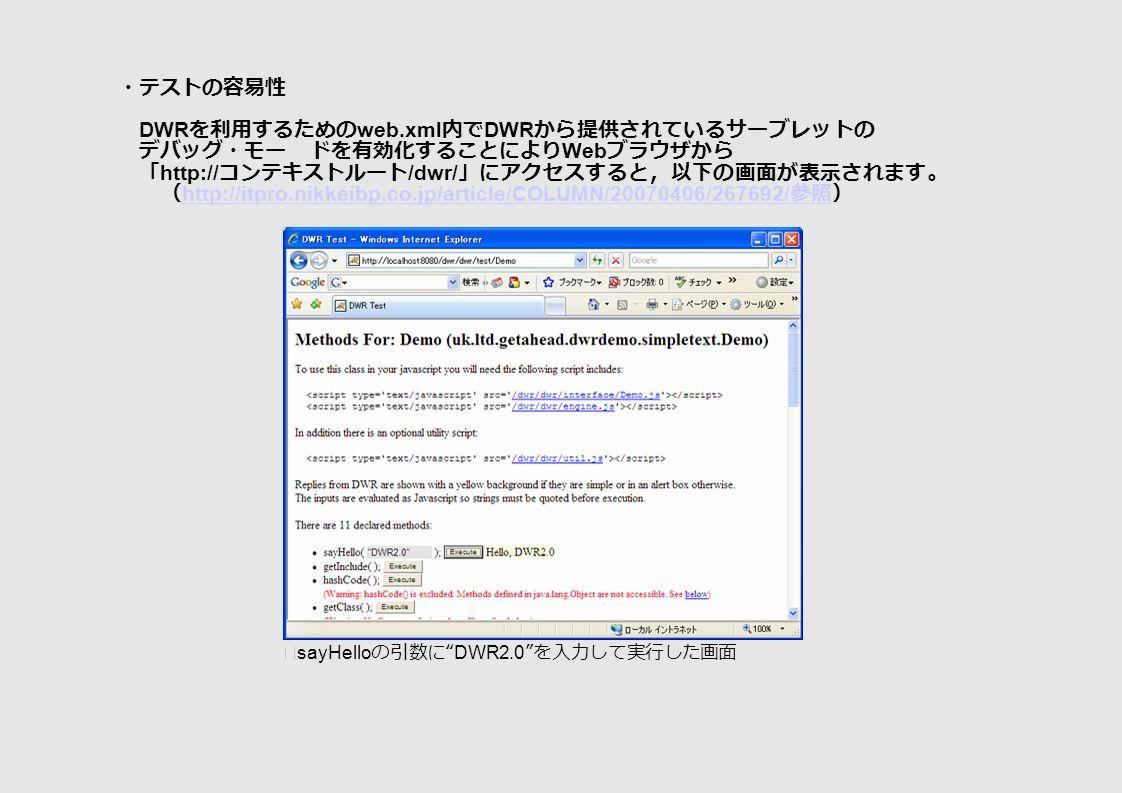 ・テストの容易性 DWR を利用するための web.xml 内で DWR から提供されているサーブレットの デバッグ・モー ドを有効化することにより Web ブラウザから 「 http:// コンテキストルート /dwr/ 」にアクセスすると,以下の画面が表示されます。 ( http://itpro.nikkeibp.co.jp/article/COLUMN/20070406/267692/ 参照) http://itpro.nikkeibp.co.jp/article/COLUMN/20070406/267692/ 参照 ※ sayHello の引数に DWR2.0 を入力して実行した画面