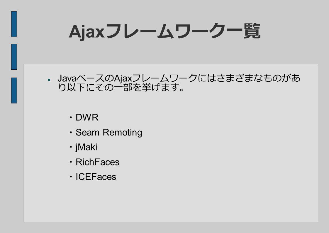 Ajax フレームワーク一覧 Java ベースの Ajax フレームワークにはさまざまなものがあ り以下にその一部を挙げます。 ・ DWR ・ Seam Remoting ・ jMaki ・ RichFaces ・ ICEFaces
