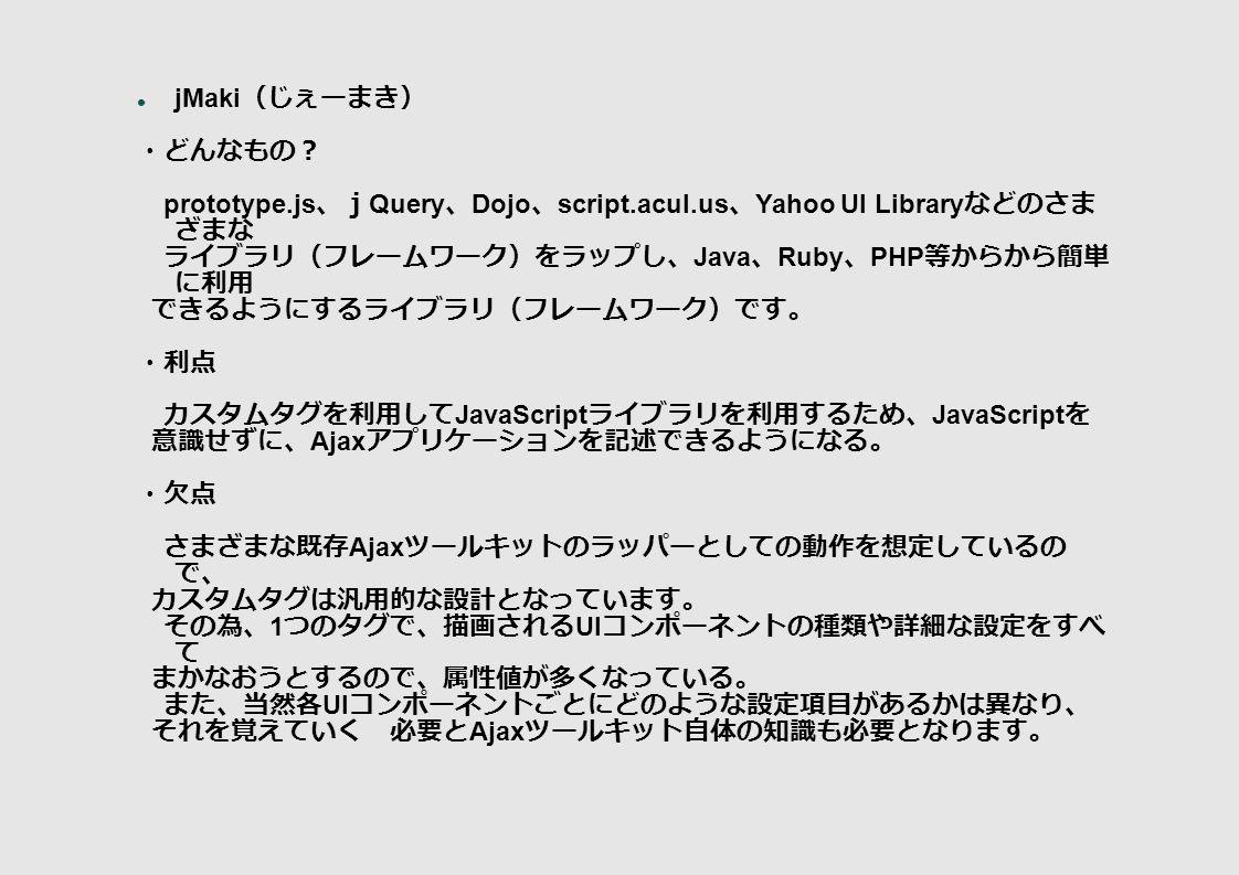 jMaki (じぇーまき) ・どんなもの? prototype.js 、j Query 、 Dojo 、 script.acul.us 、 Yahoo UI Library などのさま ざまな ライブラリ(フレームワーク)をラップし、 Java 、 Ruby 、 PHP 等からから簡単 に利用 できるようにするライブラリ(フレームワーク)です。 ・利点 カスタムタグを利用して JavaScript ライブラリを利用するため、 JavaScript を 意識せずに、 Ajax アプリケーションを記述できるようになる。 ・欠点 さまざまな既存 Ajax ツールキットのラッパーとしての動作を想定しているの で、 カスタムタグは汎用的な設計となっています。 その為、 1 つのタグで、描画される UI コンポーネントの種類や詳細な設定をすべ て まかなおうとするので、属性値が多くなっている。 また、当然各 UI コンポーネントごとにどのような設定項目があるかは異なり、 それを覚えていく 必要と Ajax ツールキット自体の知識も必要となります。