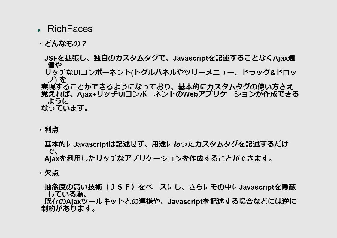 RichFaces ・どんなもの? JSF を拡張し、独自のカスタムタグで、 Javascript を記述することなく Ajax 通 信や リッチな UI コンポーネント ( トグルパネルやツリーメニュー、ドラッグ & ドロッ プ ) を 実現することができるようになっており、基本的にカスタムタグの使い方さえ 覚えれば、 Ajax+ リッチ UI コンポーネントの Web アプリケーションが作成できる ように なっています。 ・利点 基本的に Javascript は記述せず、用途にあったカスタムタグを記述するだけ で、 Ajax を利用したリッチなアプリケーションを作成することができます。 ・欠点 抽象度の高い技術(JSF)をベースにし、さらにその中に Javascript を隠蔽 している為、 既存の Ajax ツールキットとの連携や、 Javascript を記述する場合などには逆に 制約があります。