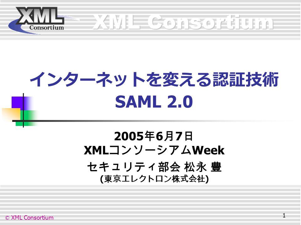 XML Consortium © XML Consortium 1 インターネットを変える認証技術 SAML 2.0 2005 年 6 月 7 日 XML コンソーシアム Week セキュリティ部会 松永 豊 ( 東京エレクトロン株式会社 )