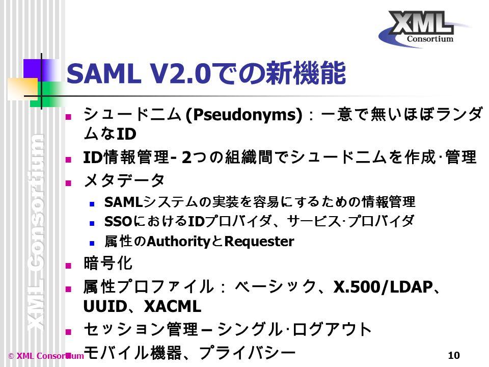 XML Consortium © XML Consortium 10 SAML V2.0 での新機能 シュードニム (Pseudonyms) :一意で無いほぼランダ ムな ID ID 情報管理 - 2 つの組織間でシュードニムを作成・管理 メタデータ SAML システムの実装を容易にするための情報管理 SSO における ID プロバイダ、サービス・プロバイダ 属性の Authority と Requester 暗号化 属性プロファイル: ベーシック、 X.500/LDAP 、 UUID 、 XACML セッション管理 – シングル・ログアウト モバイル機器、プライバシー ID プロバイダの発見