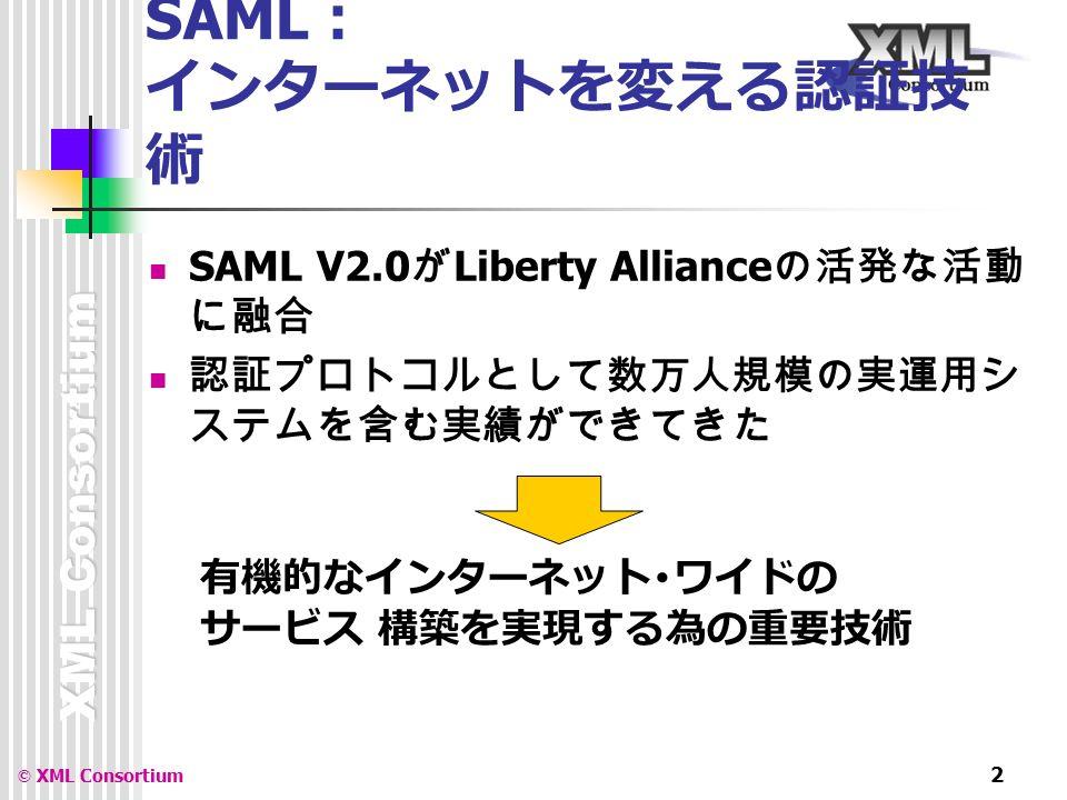 XML Consortium © XML Consortium 2 SAML : インターネットを変える認証技 術 SAML V2.0 が Liberty Alliance の活発な活動 に融合 認証プロトコルとして数万人規模の実運用シ ステムを含む実績ができてきた 有機的なインターネット・ワイドの サービス 構築を実現する為の重要技術