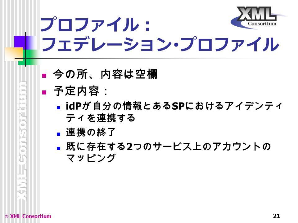 XML Consortium © XML Consortium 21 プロファイル: フェデレーション・プロファイル 今の所、内容は空欄 予定内容: idP が自分の情報とある SP におけるアイデンティ ティを連携する 連携の終了 既に存在する 2 つのサービス上のアカウントの マッピング