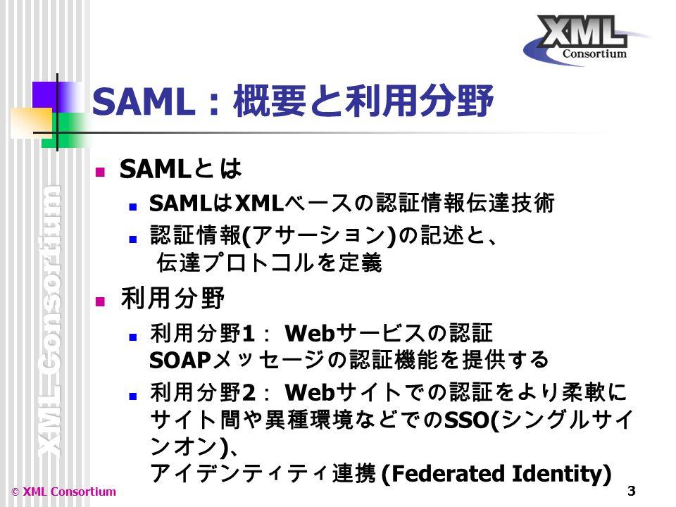 XML Consortium © XML Consortium 3 SAML :概要と利用分野 SAML とは SAML は XML ベースの認証情報伝達技術 認証情報 ( アサーション ) の記述と、 伝達プロトコルを定義 利用分野 利用分野 1 : Web サービスの認証 SOAP メッセージの認証機能を提供する 利用分野 2 : Web サイトでの認証をより柔軟に サイト間や異種環境などでの SSO( シングルサイ ンオン ) 、 アイデンティティ連携 (Federated Identity)