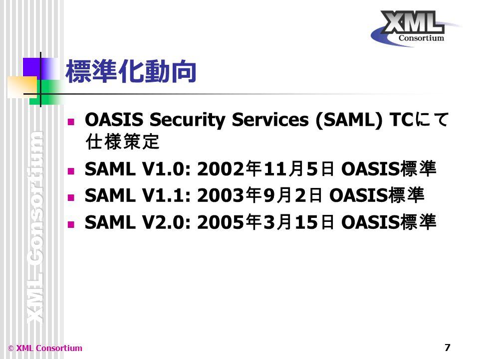 XML Consortium © XML Consortium 7 標準化動向 OASIS Security Services (SAML) TC にて 仕様策定 SAML V1.0: 2002 年 11 月 5 日 OASIS 標準 SAML V1.1: 2003 年 9 月 2 日 OASIS 標準 SAML V2.0: 2005 年 3 月 15 日 OASIS 標準