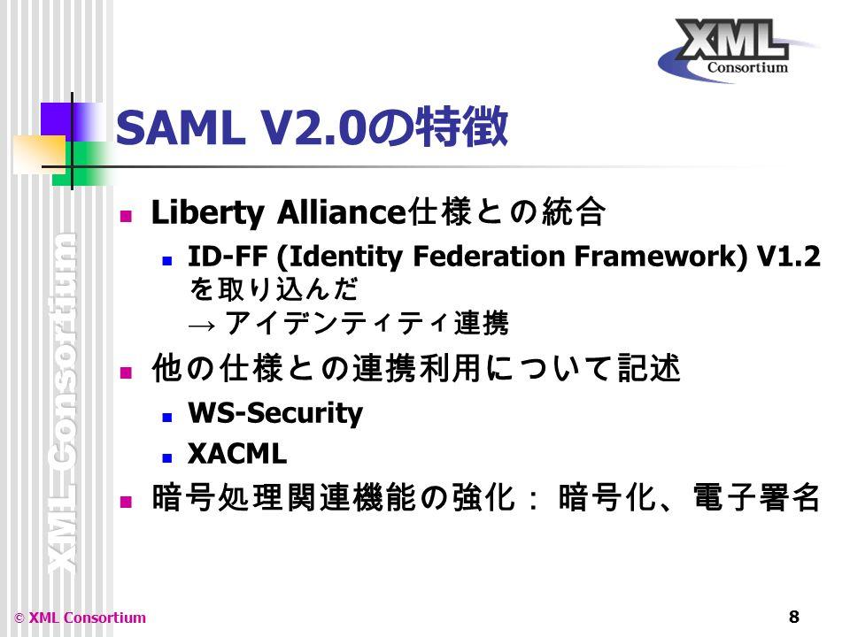 XML Consortium © XML Consortium 8 SAML V2.0 の特徴 Liberty Alliance 仕様との統合 ID-FF (Identity Federation Framework) V1.2 を取り込んだ → アイデンティティ連携 他の仕様との連携利用について記述 WS-Security XACML 暗号処理関連機能の強化: 暗号化、電子署名