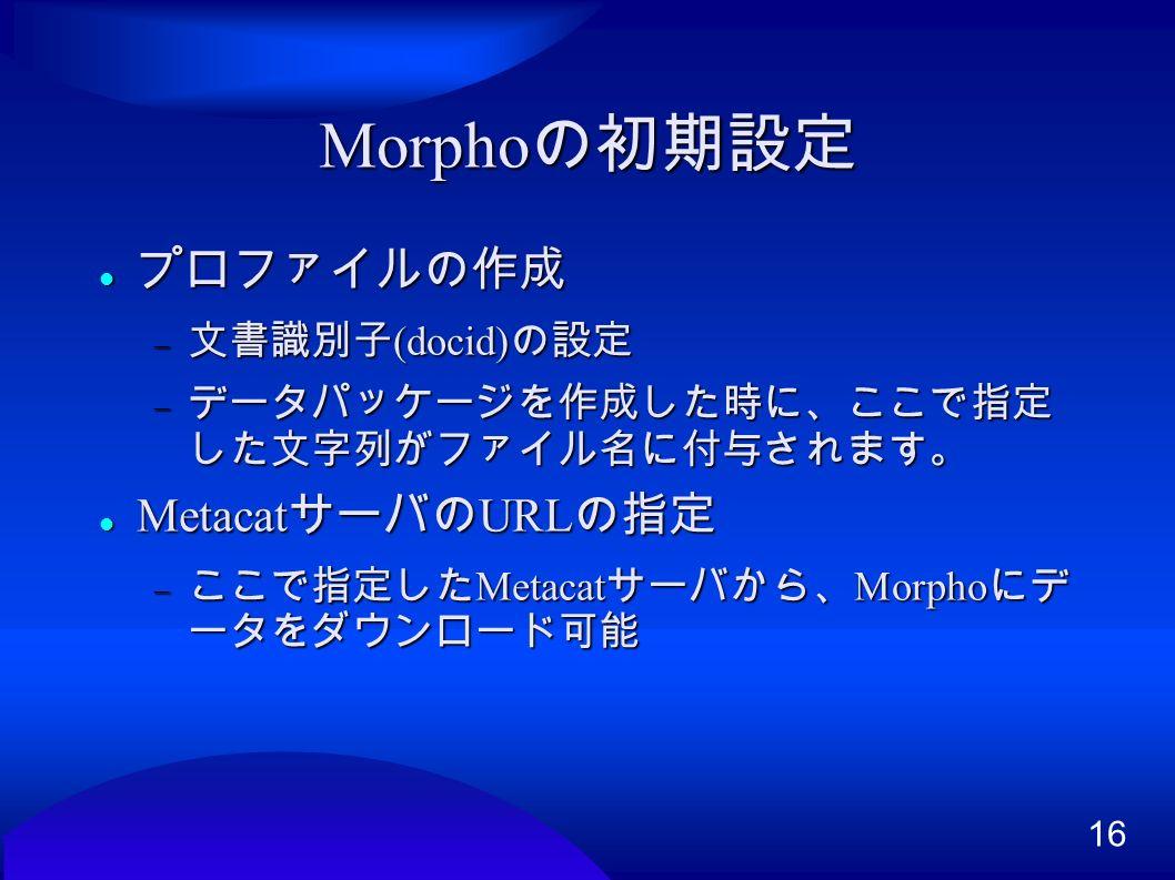 16 Morpho の初期設定 プロファイルの作成 プロファイルの作成  文書識別子 (docid) の設定  データパッケージを作成した時に、ここで指定 した文字列がファイル名に付与されます。 Metacat サーバの URL の指定 Metacat サーバの URL の指定  ここで指定した Metacat サーバから、 Morpho にデ ータをダウンロード可能