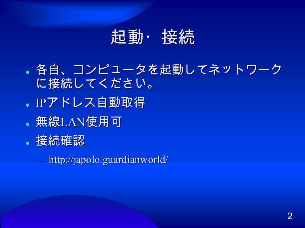 2 起動・接続 各自、コンピュータを起動してネットワーク に接続してください。 各自、コンピュータを起動してネットワーク に接続してください。 IP アドレス自動取得 IP アドレス自動取得 無線 LAN 使用可 無線 LAN 使用可 接続確認 接続確認  http://japolo.guardianworld/